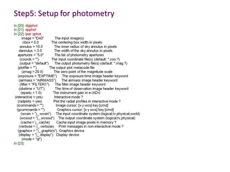 Step5: Setup for photometry In [20]: digiphot In [21]: apphot In [22]: lpar qphot image = D43 The input image(s) image = D43 The input image(s) cbox = 5.0 The centering box width in pixels cbox = 5.0 The centering box width in pixels annulus = 10.0 The inner radius of sky annulus in pixels annulus = 10.0 The inner radius of sky annulus in pixels dannulus = 3.0 The width of the sky annulus in pixels dannulus = 3.0 The width of the sky annulus in pixels apertures = 5.0 The list of photometry apertures apertures = 5.0 The list of photometry apertures (coords = ) The input coordinate file(s) (default: *.coo.?) (coords = ) The input coordinate file(s) (default: *.coo.?) (output = default ) The output photometry file(s) (default: *.mag.?) (output = default ) The output photometry file(s) (default: *.mag.?) (plotfile = ) The output plot metacode file (plotfile = ) The output plot metacode file (zmag = 25.0) The zero point of the magnitude scale (zmag = 25.0) The zero point of the magnitude scale (exposure = EXPTIME ) The exposure time image header keyword (exposure = EXPTIME ) The exposure time image header keyword (airmass = AIRMASS ) The airmass image header keyword (airmass = AIRMASS ) The airmass image header keyword (filter = FILTER1 ) The filter image header keyword (filter = FILTER1 ) The filter image header keyword (obstime = UT ) The time of observation image header keyword (obstime = UT ) The time of observation image header keyword (epadu = 1.0) The instrument gain in e-/ADU (epadu = 1.0) The instrument gain in e-/ADU (interactive = yes) Interactive mode .