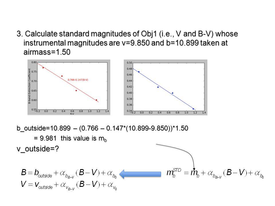 3. Calculate standard magnitudes of Obj1 (i.e., V and B-V) whose instrumental magnitudes are v=9.850 and b=10.899 taken at airmass=1.50 b_outside=10.8