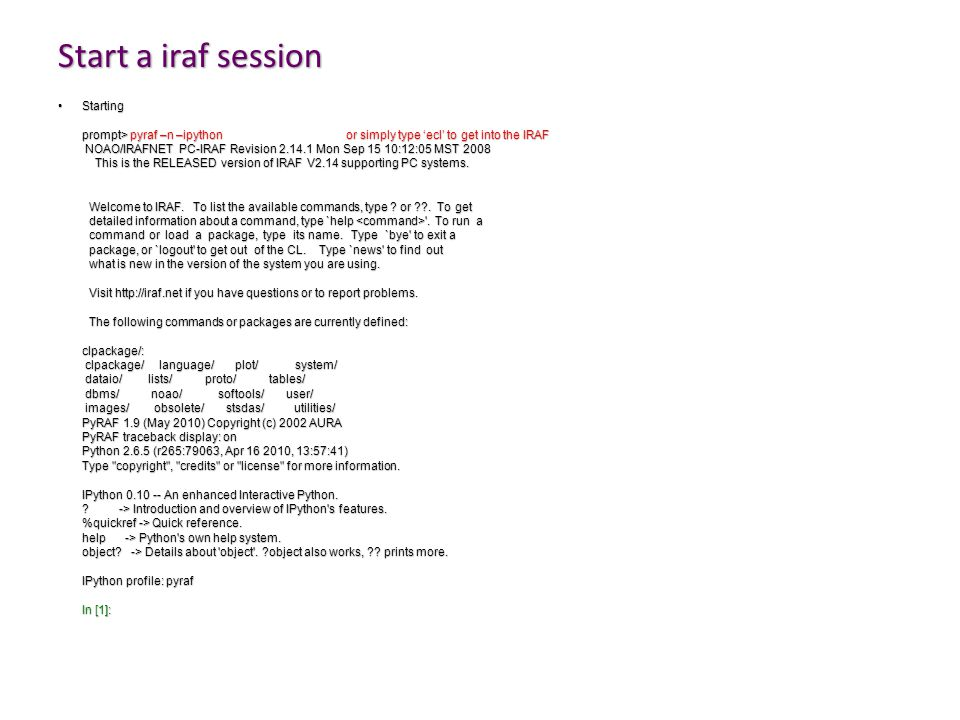 Start a iraf session StartingStarting prompt> pyraf –n –ipythonor simply type 'ecl' to get into the IRAF NOAO/IRAFNET PC-IRAF Revision 2.14.1 Mon Sep 15 10:12:05 MST 2008 NOAO/IRAFNET PC-IRAF Revision 2.14.1 Mon Sep 15 10:12:05 MST 2008 This is the RELEASED version of IRAF V2.14 supporting PC systems.