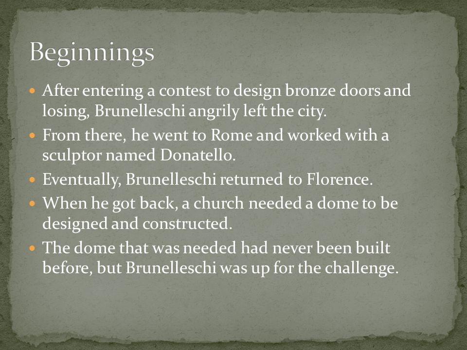 After entering a contest to design bronze doors and losing, Brunelleschi angrily left the city. From there, he went to Rome and worked with a sculptor