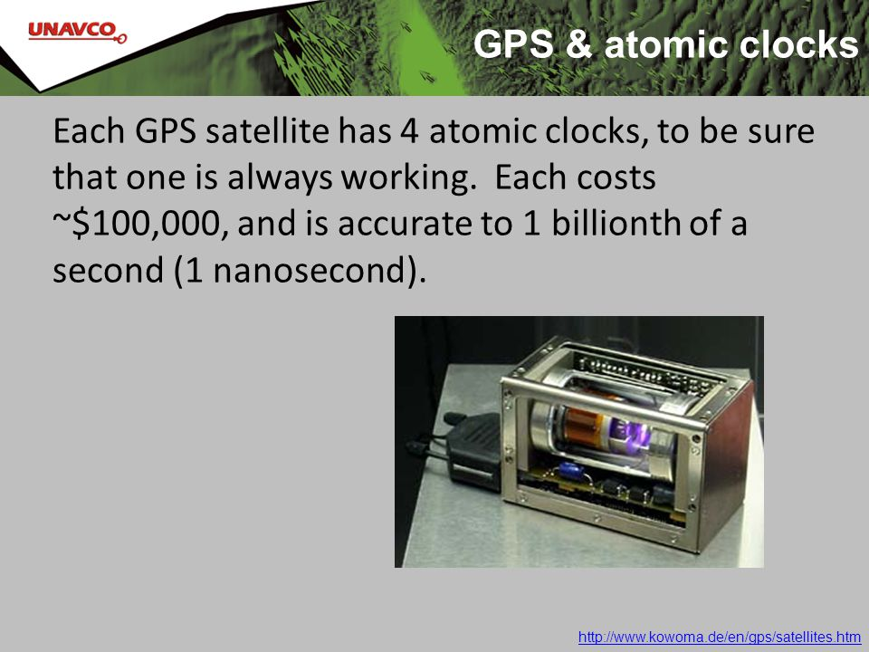 GPS & atomic clocks Each GPS satellite has 4 atomic clocks, to be sure that one is always working. Each costs ~$100,000, and is accurate to 1 billiont