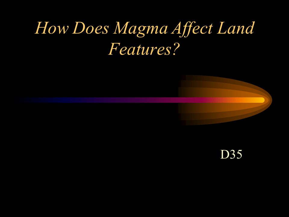 How Does Magma Affect Land Features? D35