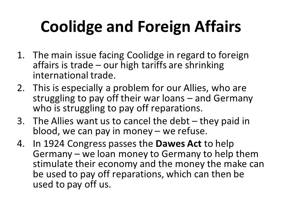 Coolidge and Foreign Affairs 1.The main issue facing Coolidge in regard to foreign affairs is trade – our high tariffs are shrinking international tra