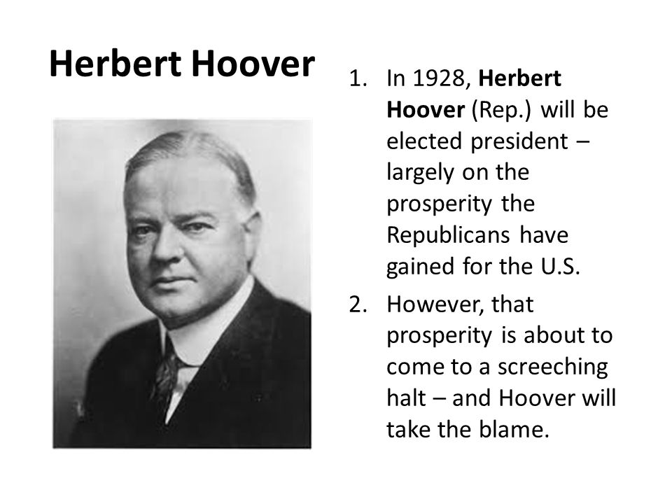 Herbert Hoover 1.In 1928, Herbert Hoover (Rep.) will be elected president – largely on the prosperity the Republicans have gained for the U.S.