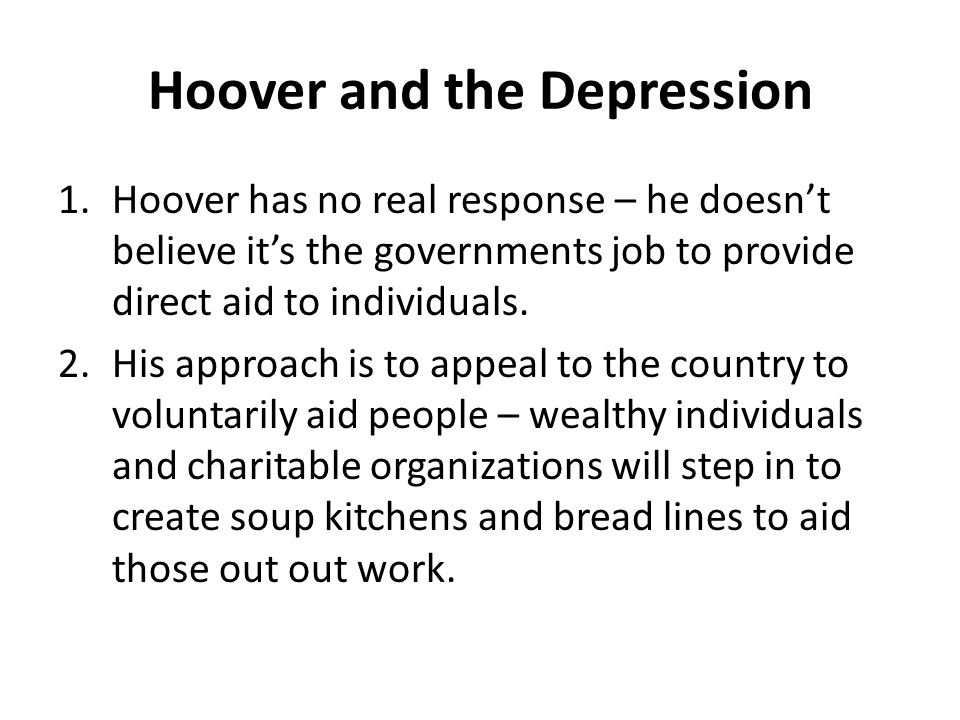 Hoover and the Depression 1.Hoover has no real response – he doesn't believe it's the governments job to provide direct aid to individuals. 2.His appr
