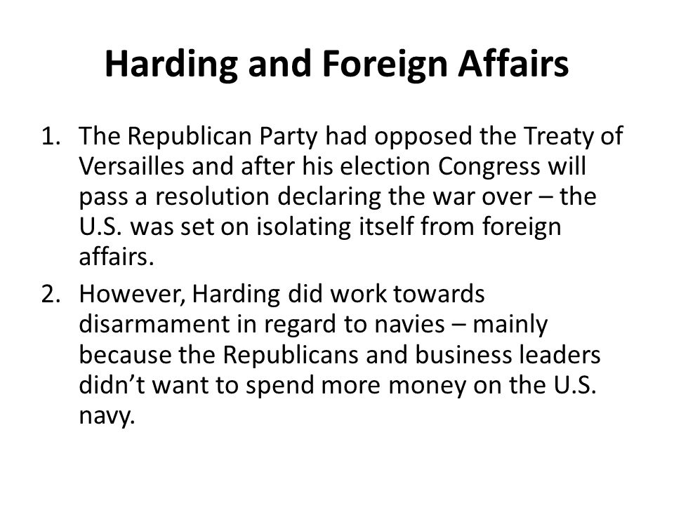 Harding and Foreign Affairs 1.The Republican Party had opposed the Treaty of Versailles and after his election Congress will pass a resolution declari
