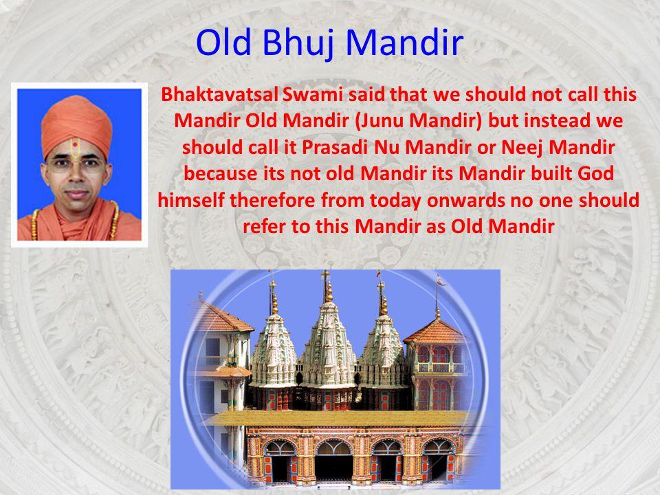 Old Bhuj Mandir Bhaktavatsal Swami said that we should not call this Mandir Old Mandir (Junu Mandir) but instead we should call it Prasadi Nu Mandir o