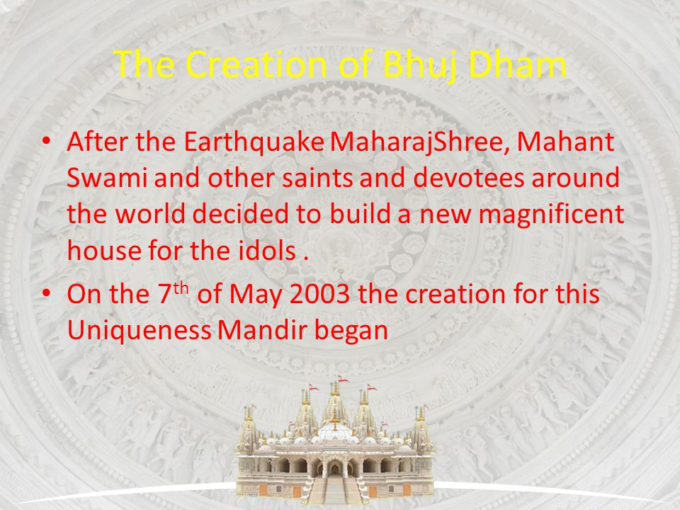 The Creation of Bhuj Dham After the Earthquake MaharajShree, Mahant Swami and other saints and devotees around the world decided to build a new magnif