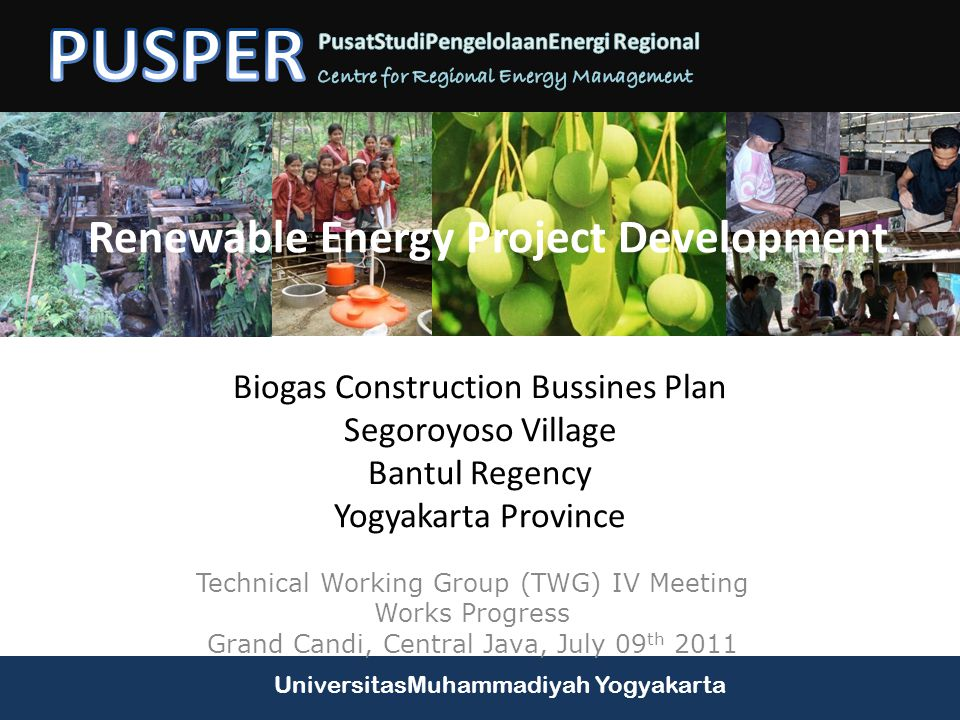 UniversitasMuhammadiyah Yogyakarta Renewable Energy Project Development Technical Working Group (TWG) IV Meeting Works Progress Grand Candi, Central Java, July 09 th 2011 Biogas Construction Bussines Plan Segoroyoso Village Bantul Regency Yogyakarta Province