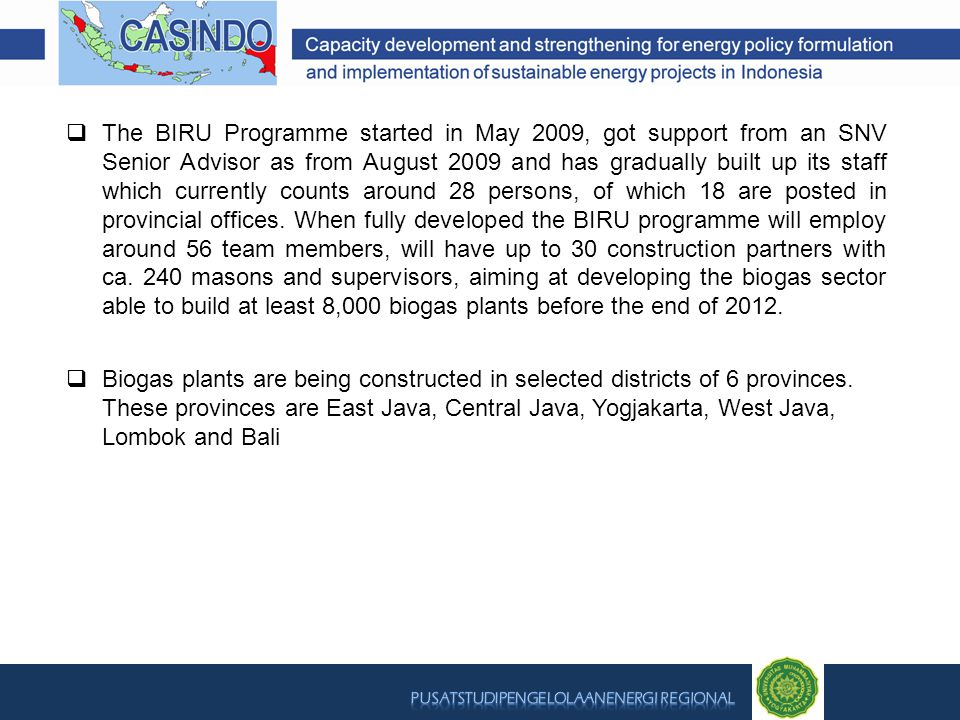  The BIRU Programme started in May 2009, got support from an SNV Senior Advisor as from August 2009 and has gradually built up its staff which currently counts around 28 persons, of which 18 are posted in provincial offices.