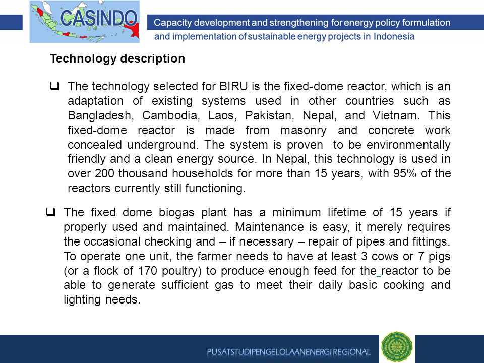 Technology description  The technology selected for BIRU is the fixed-dome reactor, which is an adaptation of existing systems used in other countries such as Bangladesh, Cambodia, Laos, Pakistan, Nepal, and Vietnam.