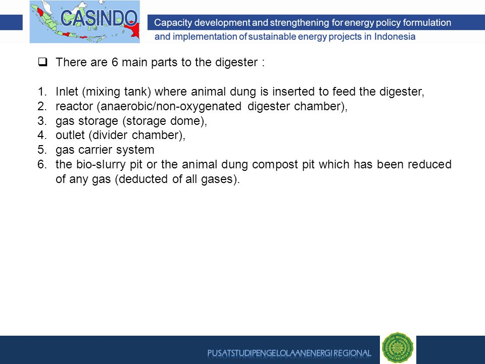  There are 6 main parts to the digester : 1.Inlet (mixing tank) where animal dung is inserted to feed the digester, 2.reactor (anaerobic/non-oxygenated digester chamber), 3.gas storage (storage dome), 4.outlet (divider chamber), 5.gas carrier system 6.the bio-slurry pit or the animal dung compost pit which has been reduced of any gas (deducted of all gases).
