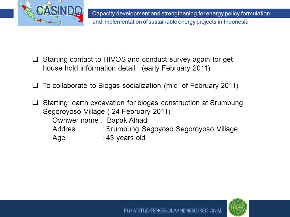  Starting contact to HIVOS and conduct survey again for get house hold information detail (early February 2011)  To collaborate to Biogas socialization (mid of February 2011)  Starting earth excavation for biogas construction at Srumbung Segoroyoso Village ( 24 February 2011) Ownwer name : Bapak Alhadi Addres : Srumbung Segoyoso Segoroyoso Village Age : 43 years old