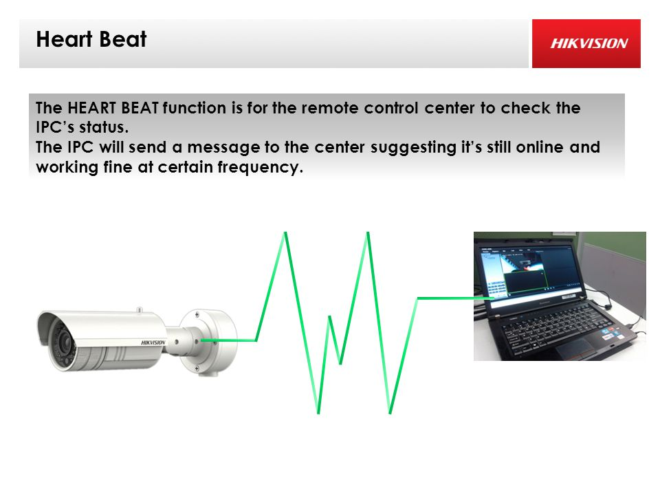 Heart Beat The HEART BEAT function is for the remote control center to check the IPC's status.