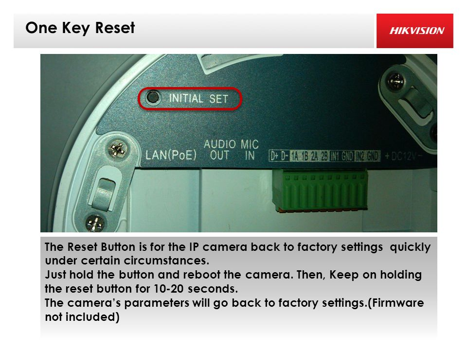 One Key Reset The Reset Button is for the IP camera back to factory settings quickly under certain circumstances.