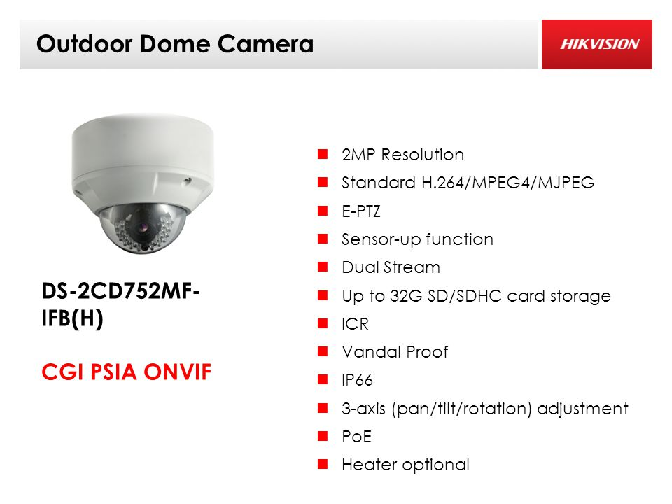 Outdoor Dome Camera 2MP Resolution Standard H.264/MPEG4/MJPEG E-PTZ Sensor-up function Dual Stream Up to 32G SD/SDHC card storage ICR Vandal Proof IP66 3-axis (pan/tilt/rotation) adjustment PoE Heater optional DS-2CD752MF- IFB(H) CGI PSIA ONVIF