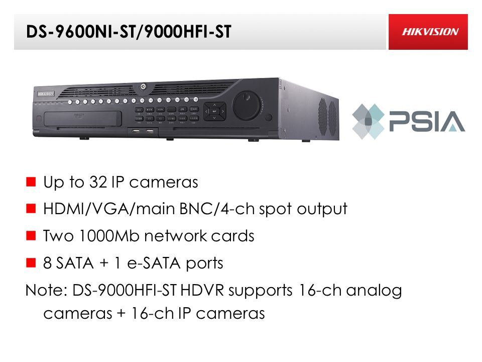 DS-9600NI-ST/9000HFI-ST Up to 32 IP cameras HDMI/VGA/main BNC/4-ch spot output Two 1000Mb network cards 8 SATA + 1 e-SATA ports Note: DS-9000HFI-ST HDVR supports 16-ch analog cameras + 16-ch IP cameras