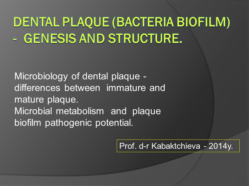 Microbiology of dental plaque - differences between immature and mature plaque. Microbial metabolism and plaque biofilm pathogenic potential. Prof. d-