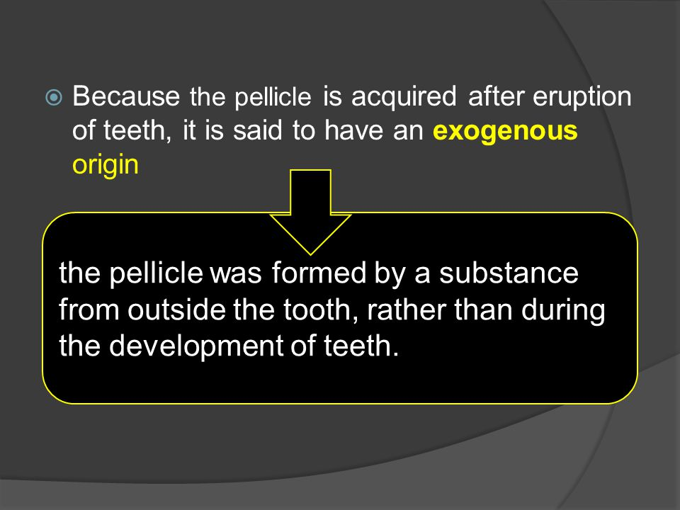  Because the pellicle is acquired after eruption of teeth, it is said to have an exogenous origin the pellicle was formed by a substance from outside