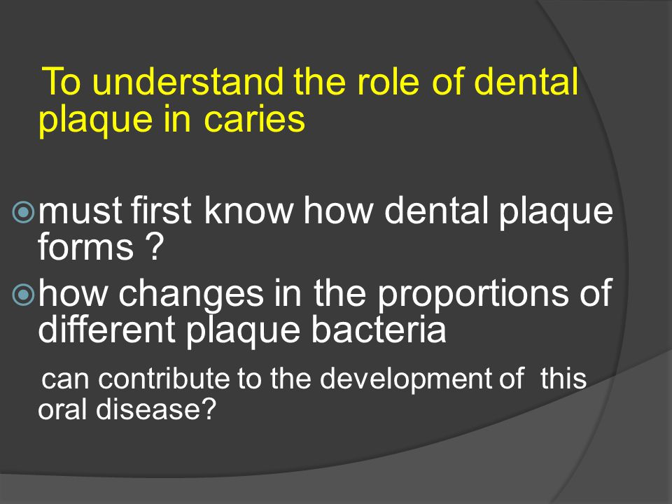 To understand the role of dental plaque in caries  must first know how dental plaque forms ?  how changes in the proportions of different plaque bac