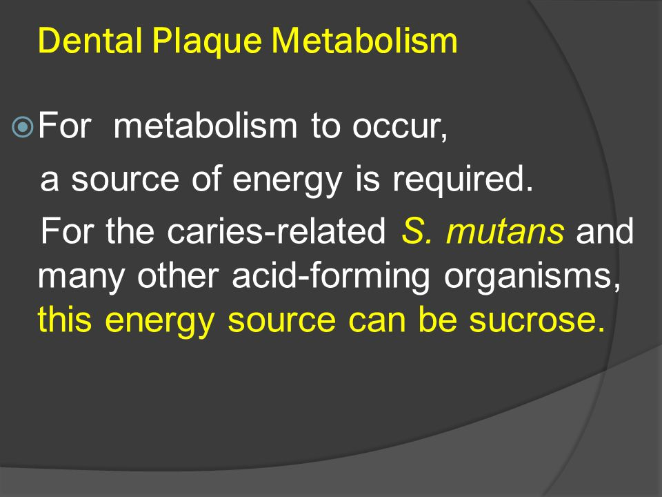 Dental Plaque Metabolism  For metabolism to occur, a source of energy is required. For the caries-related S. mutans and many other acid-forming organ