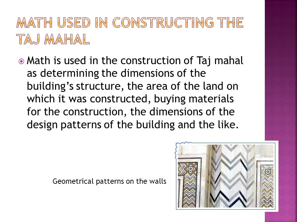  Math is used in the construction of Taj mahal as determining the dimensions of the building's structure, the area of the land on which it was constructed, buying materials for the construction, the dimensions of the design patterns of the building and the like.