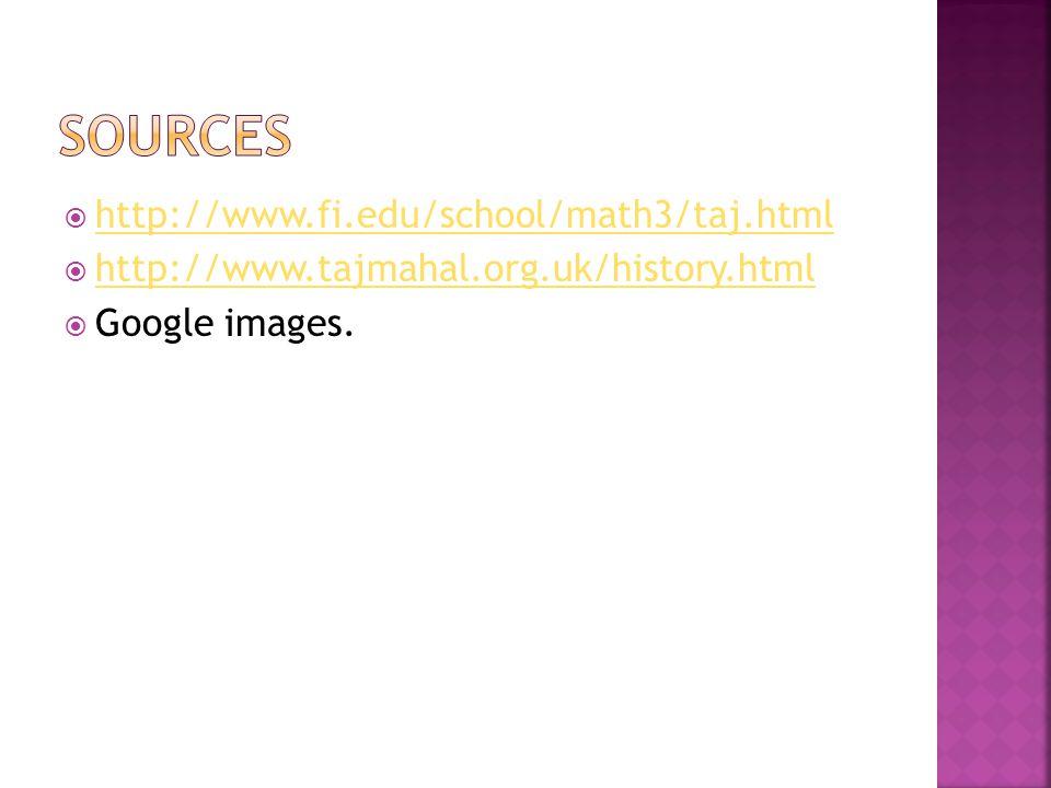  http://www.fi.edu/school/math3/taj.html http://www.fi.edu/school/math3/taj.html  http://www.tajmahal.org.uk/history.html http://www.tajmahal.org.uk/history.html  Google images.