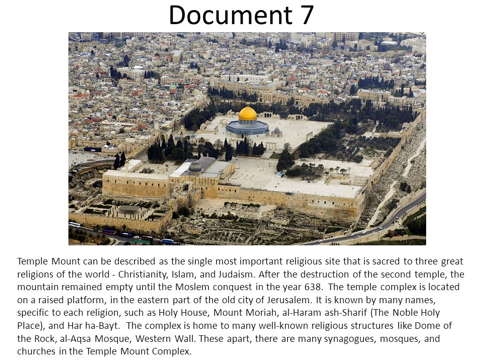 Document 7 Temple Mount can be described as the single most important religious site that is sacred to three great religions of the world - Christianity, Islam, and Judaism.
