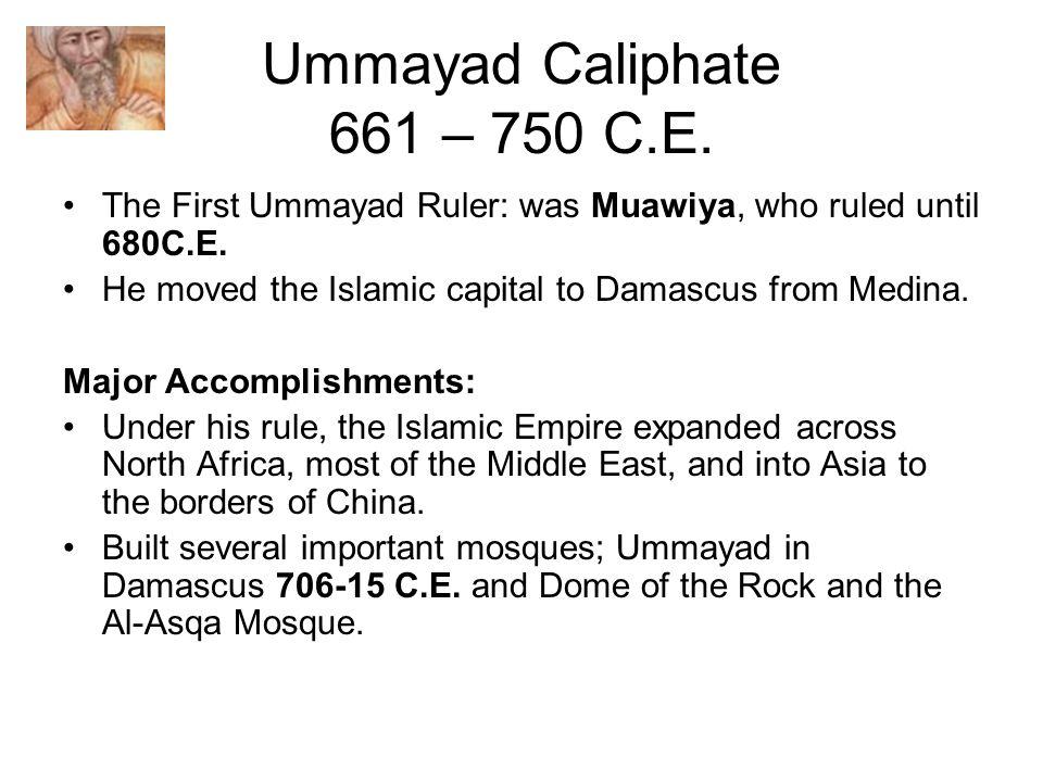 Ummayad Caliphate 661 – 750 C.E. The First Ummayad Ruler: was Muawiya, who ruled until 680C.E.