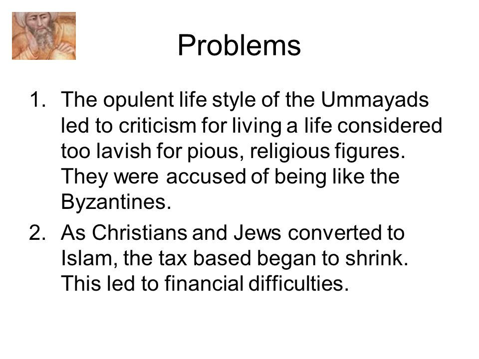 Problems 1.The opulent life style of the Ummayads led to criticism for living a life considered too lavish for pious, religious figures.