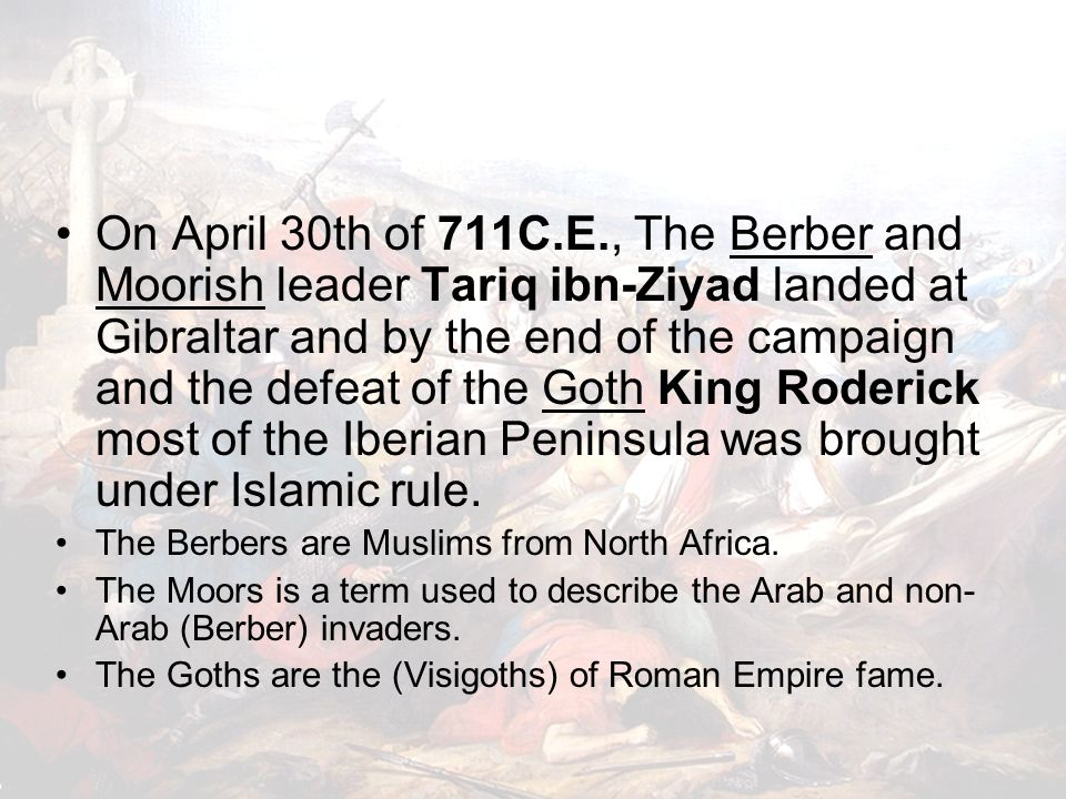 On April 30th of 711C.E., The Berber and Moorish leader Tariq ibn-Ziyad landed at Gibraltar and by the end of the campaign and the defeat of the Goth King Roderick most of the Iberian Peninsula was brought under Islamic rule.
