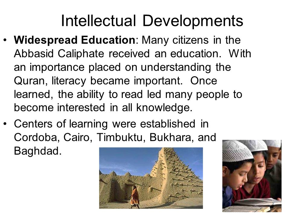 Intellectual Developments Widespread Education: Many citizens in the Abbasid Caliphate received an education.