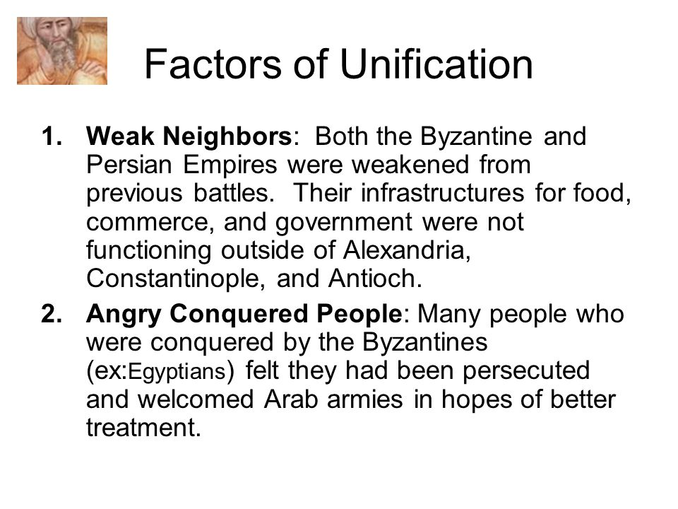 Factors of Unification 1.Weak Neighbors: Both the Byzantine and Persian Empires were weakened from previous battles.