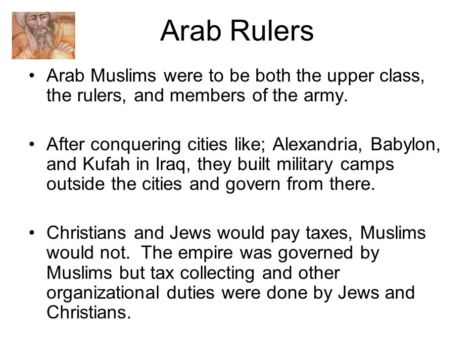 Arab Rulers Arab Muslims were to be both the upper class, the rulers, and members of the army.