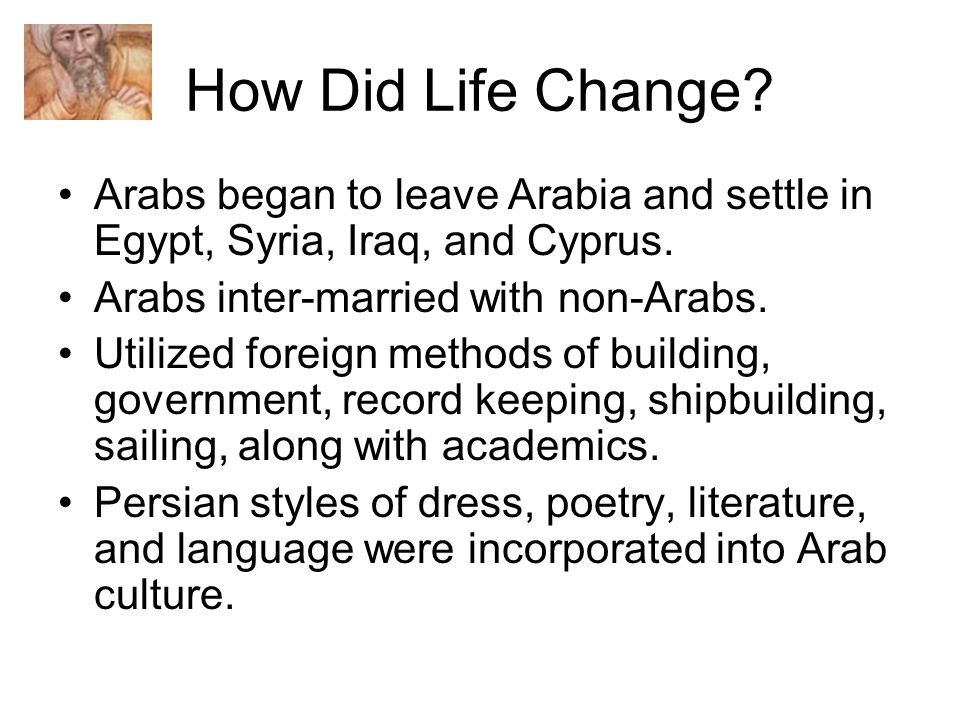 How Did Life Change. Arabs began to leave Arabia and settle in Egypt, Syria, Iraq, and Cyprus.