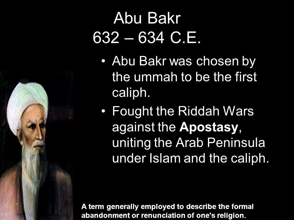 Abu Bakr 632 – 634 C.E. Abu Bakr was chosen by the ummah to be the first caliph.