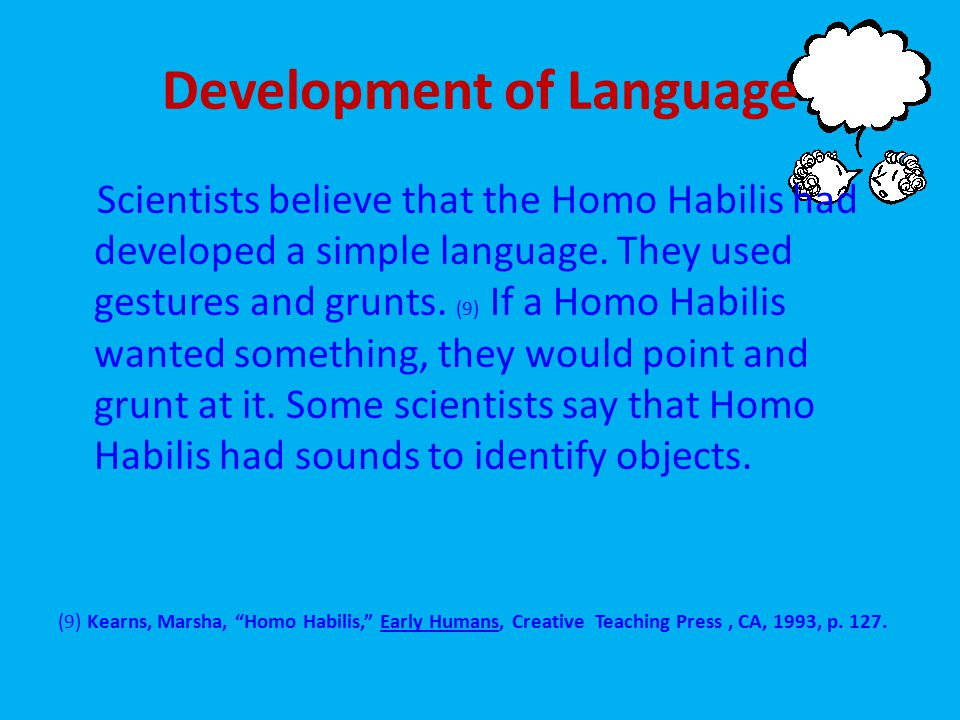 Development of Language Scientists believe that the Homo Habilis had developed a simple language.