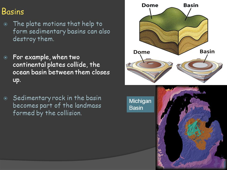 B asins  The plate motions that help to form sedimentary basins can also destroy them.  For example, when two continental plates collide, the ocean