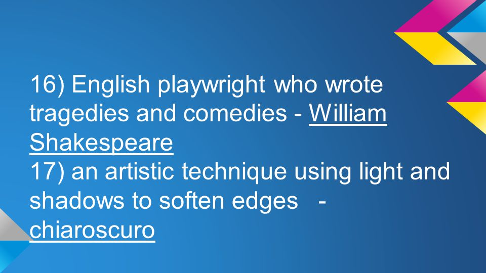 16) English playwright who wrote tragedies and comedies - William Shakespeare 17) an artistic technique using light and shadows to soften edges - chia