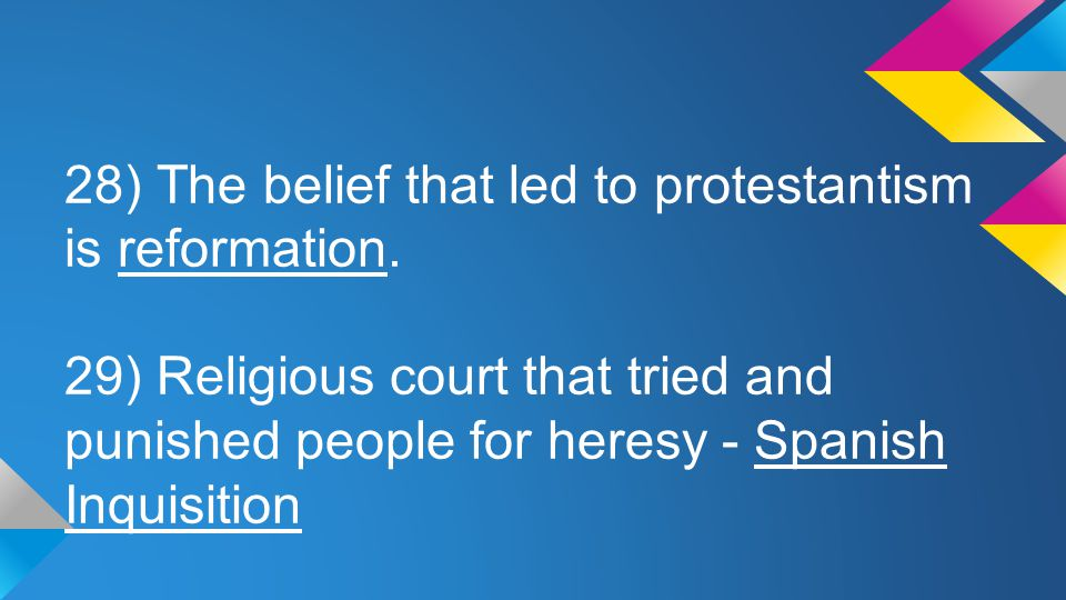 28) The belief that led to protestantism is reformation. 29) Religious court that tried and punished people for heresy - Spanish Inquisition