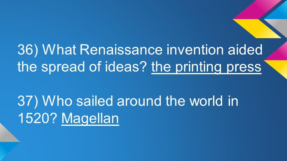 36) What Renaissance invention aided the spread of ideas? the printing press 37) Who sailed around the world in 1520? Magellan