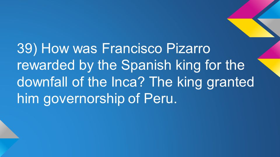 39) How was Francisco Pizarro rewarded by the Spanish king for the downfall of the Inca? The king granted him governorship of Peru.