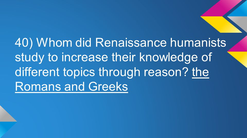 40) Whom did Renaissance humanists study to increase their knowledge of different topics through reason? the Romans and Greeks