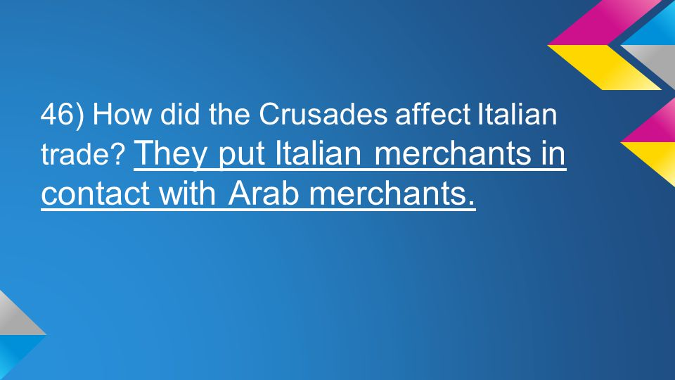 46) How did the Crusades affect Italian trade? They put Italian merchants in contact with Arab merchants.
