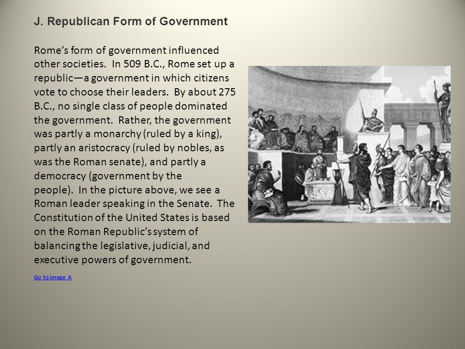 J. Republican Form of Government Rome's form of government influenced other societies. In 509 B.C., Rome set up a republic—a government in which citiz