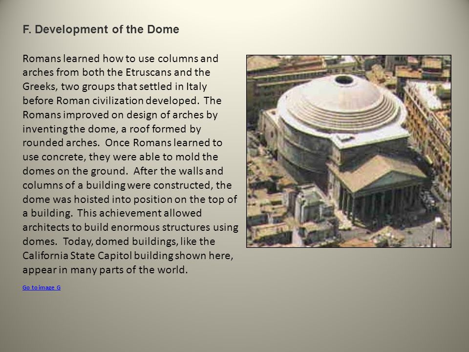 F. Development of the Dome Romans learned how to use columns and arches from both the Etruscans and the Greeks, two groups that settled in Italy befor