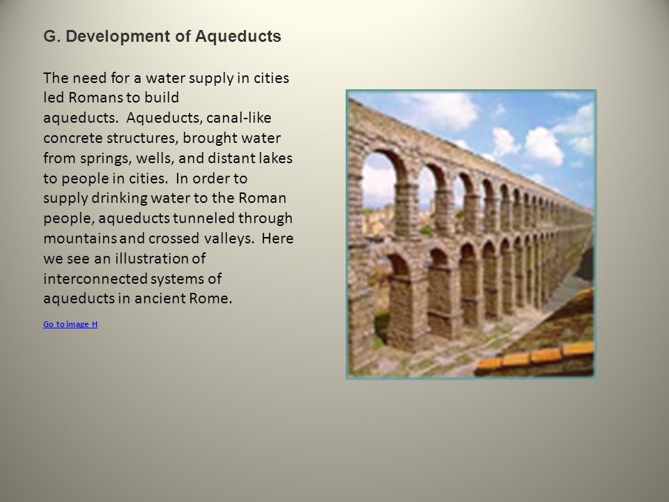 G. Development of Aqueducts The need for a water supply in cities led Romans to build aqueducts. Aqueducts, canal-like concrete structures, brought wa