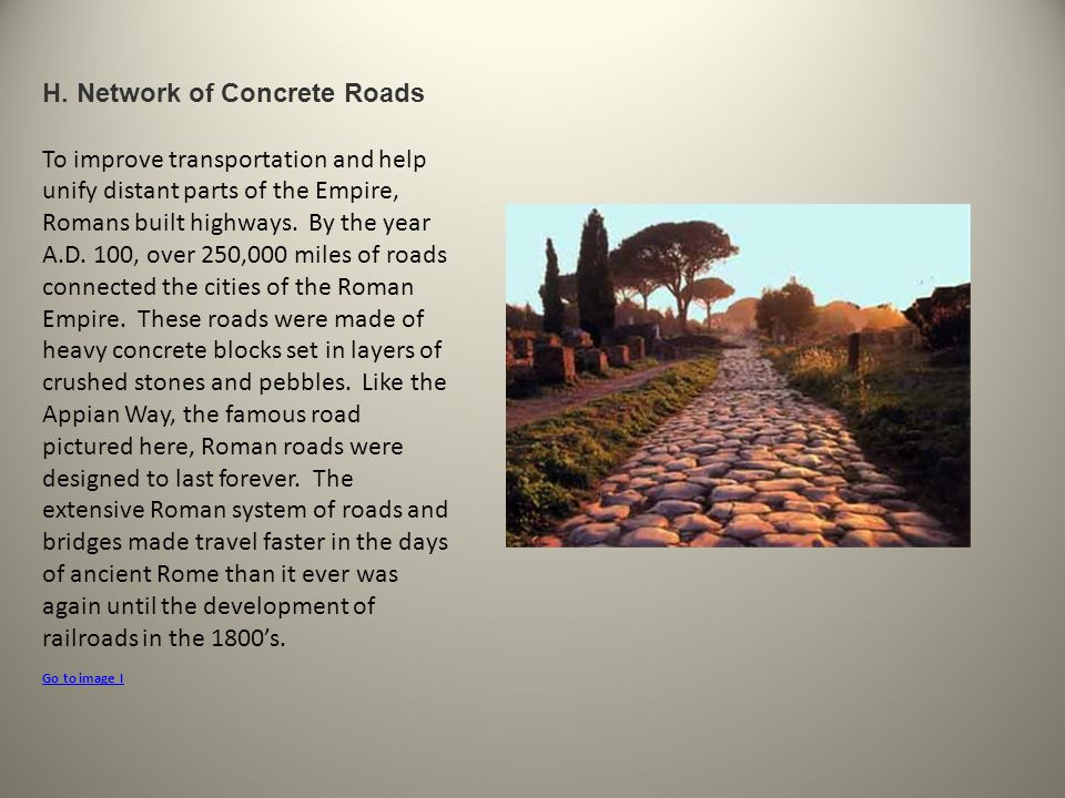 H. Network of Concrete Roads To improve transportation and help unify distant parts of the Empire, Romans built highways. By the year A.D. 100, over 2