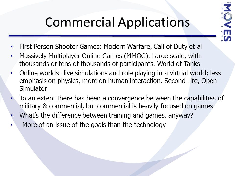 Commercial Applications First Person Shooter Games: Modern Warfare, Call of Duty et al Massively Multiplayer Online Games (MMOG).