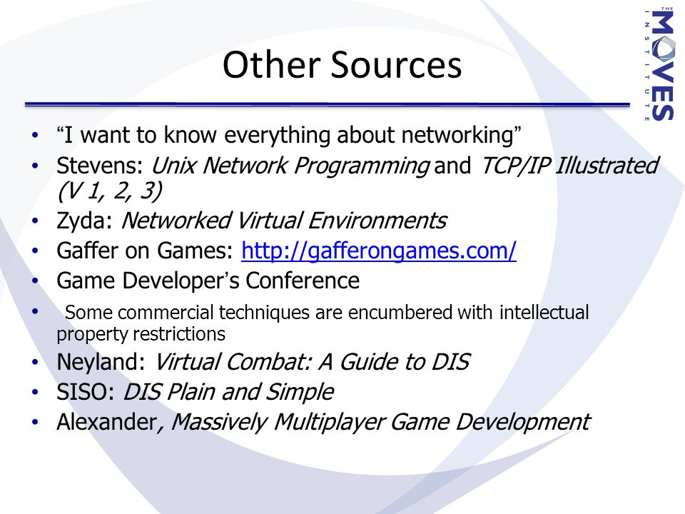 Other Sources I want to know everything about networking Stevens: Unix Network Programming and TCP/IP Illustrated (V 1, 2, 3) Zyda: Networked Virtual Environments Gaffer on Games: http://gafferongames.com/http://gafferongames.com/ Game Developer's Conference Some commercial techniques are encumbered with intellectual property restrictions Neyland: Virtual Combat: A Guide to DIS SISO: DIS Plain and Simple Alexander, Massively Multiplayer Game Development